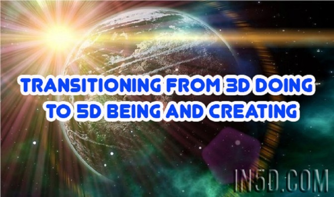 Transitioning From 3D DOING To 5D BEING And Creating