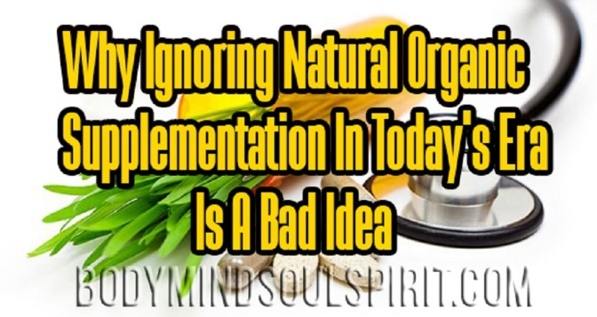 Why Ignoring Natural Organic Supplementation In Today's Era Is A Bad Idea